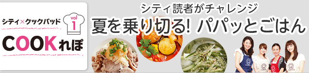 シティ×クックパッド COOKれぽ vol.1【シティ読者がチャレンジ 夏を乗り切る!パパッとごはん】