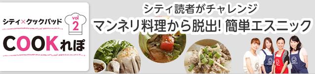 シティ×クックパッド COOKれぽ vol.2【シティ読者がチャレンジ マンネリ料理から脱出!簡単エスニック】
