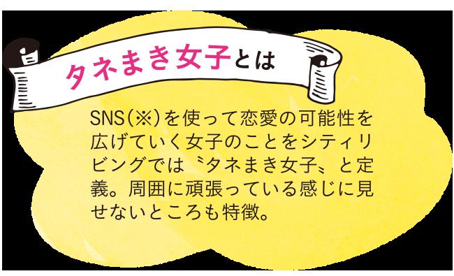 タネまき女子とは SNS(※)を使って恋愛の可能性を広げていく女子のことをシティリビングでは〝タネまき女子〟と定義。周囲に頑張っている感じに見せないところも特徴。