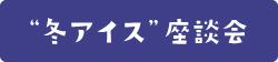 """""""冬アイス""""座談会"""