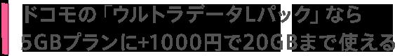 ドコモの「ウルトラデータLパック」なら5GBプランに+1000円で20GBまで使える