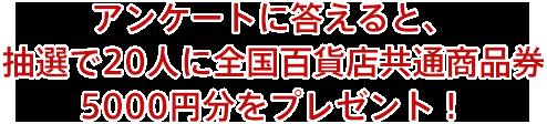 アンケートに答えると、抽選で20人に全国百貨店共通商品券5000円分をプレゼント!