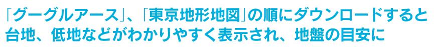 「グーグルアース」、「東京地形地図」の順にダウンロードすると台地、低地などがわかりやすく表示され、地盤の目安に