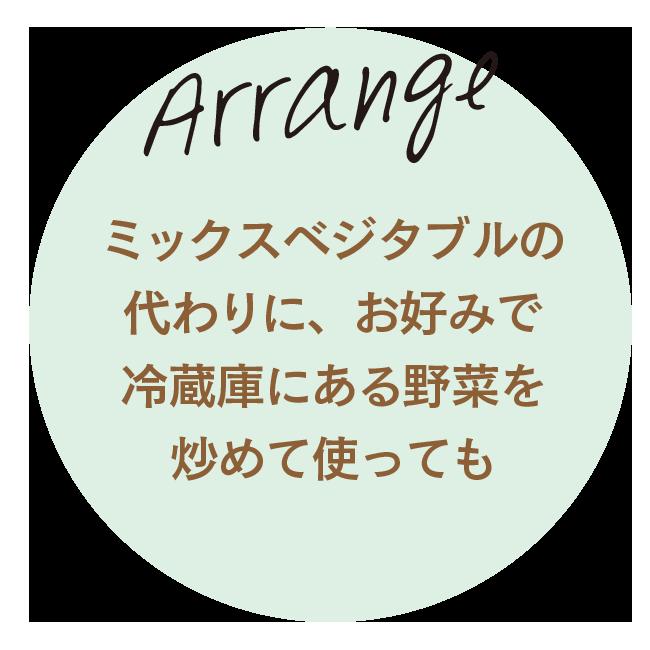 Arrange ミックスベジタブルの代わりに、お好みで冷蔵庫にある野菜を炒めて使っても