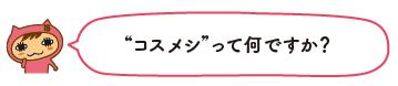 """""""コスメシ""""って何ですか?"""