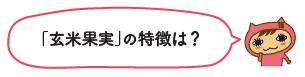 「玄米果実」の特徴は?