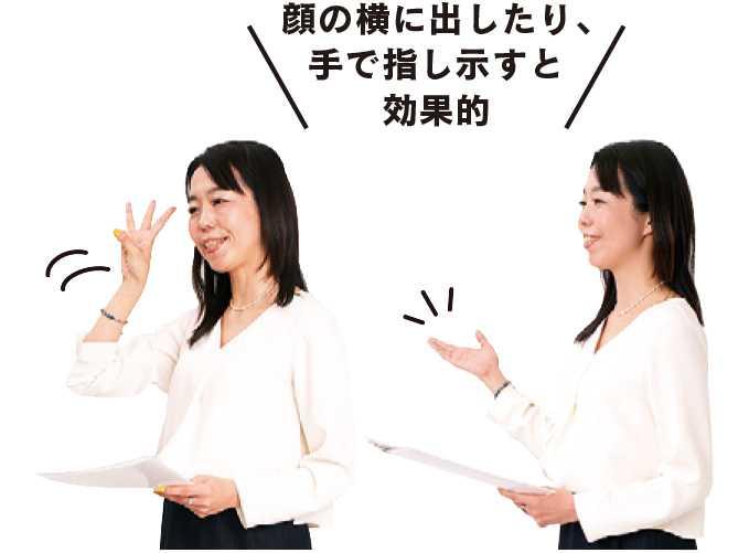 顔の横に出したり、手で指し示すと効果的