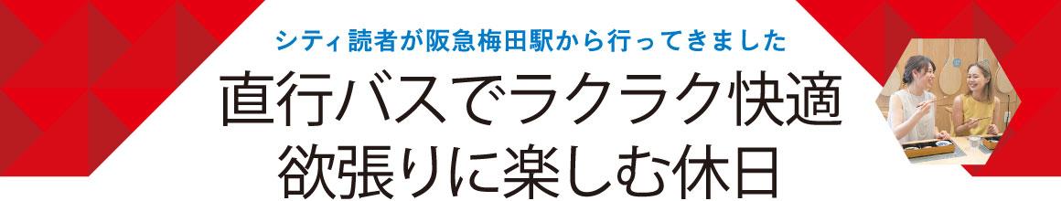 シティ読者が阪急梅田駅から行ってきました 直行バスでラクラク快適 欲張りに楽しむ休日