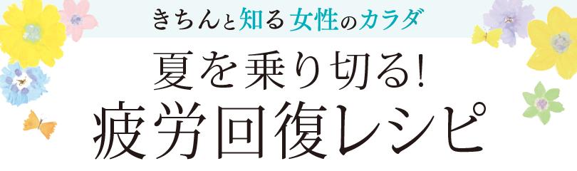 きちんと知る女性のカラダ【夏を乗り切る!疲労回復レシピ】