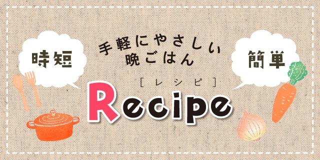 手軽にやさしい晩ごはん 時短簡単Recipe