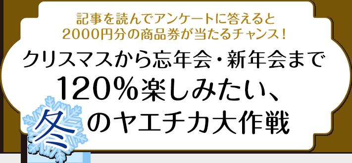 記事を読んでアンケートに答えると2000円分の商品券が当たるチャンス! クリスマスから忘年会・新年会まで120%楽しみたい、冬のヤエチカ大作戦