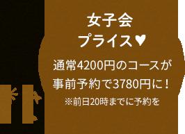 女子会プライス 通常4200円のコースが事前予約で3780円に! ※前日20時まで予約可
