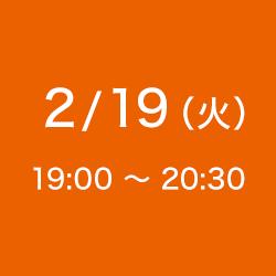 2/19(火)19:00 ~ 20:30