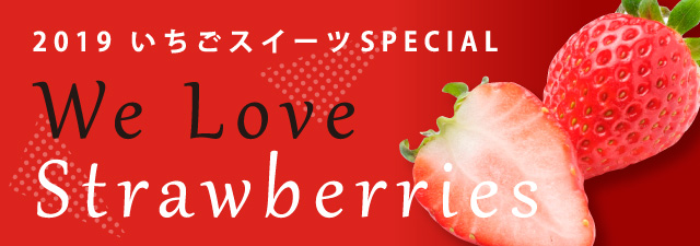 2019いちごスイーツSPECIAL We Love Strawberries