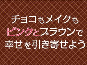 チョコもメイクもピンクとブラウンで 幸せを引き寄せよう