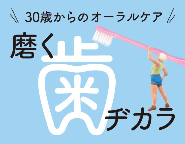 """30歳からのオーラルケア 磨く""""歯""""ヂカラ"""
