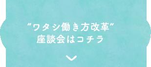 """""""ワタシ働き方改革"""" 座談会はコチラ"""