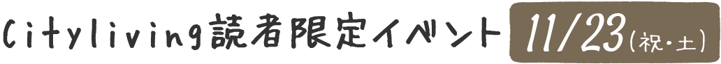 Cityliving読者限定イベント11月23日(祝・土)