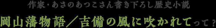 作家・あさのあつこさん書き下ろし歴史小説 岡山藩物語/吉備の風に吹かれてって?